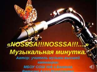«NOSSSA!!!NOSSSA!!!....» Музыкальная минутка. Автор: учитель музыки высшей к