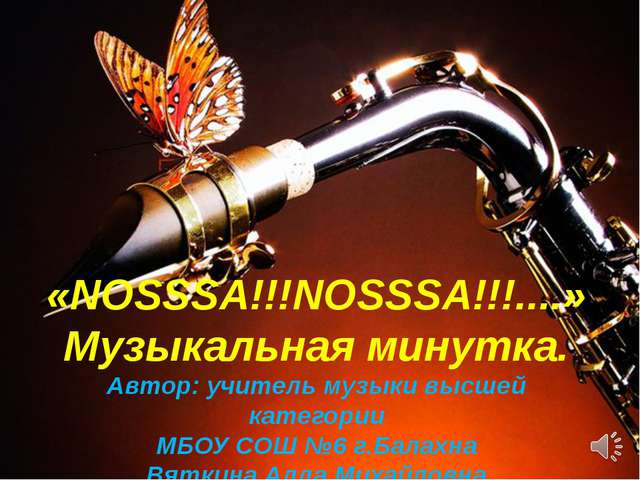 «NOSSSA!!!NOSSSA!!!....» Музыкальная минутка. Автор: учитель музыки высшей к...