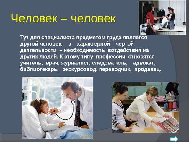 Человек – человек Тут для специалиста предметом труда является другой челове...