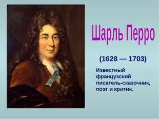 (1628 — 1703) Известный французский писатель-сказочник, поэт и критик.