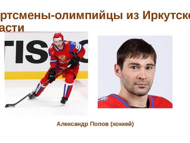 Спортсмены-олимпийцы из Иркутской области Александр Попов (хоккей)