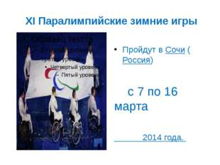 XI Паралимпийские зимние игры Пройдут вСочи(Россия) с 7 по 16 марта 2014