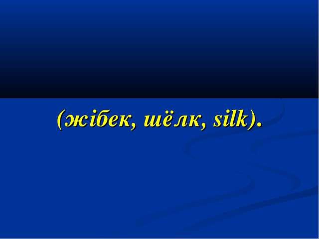 (жібек, шёлк, silk).