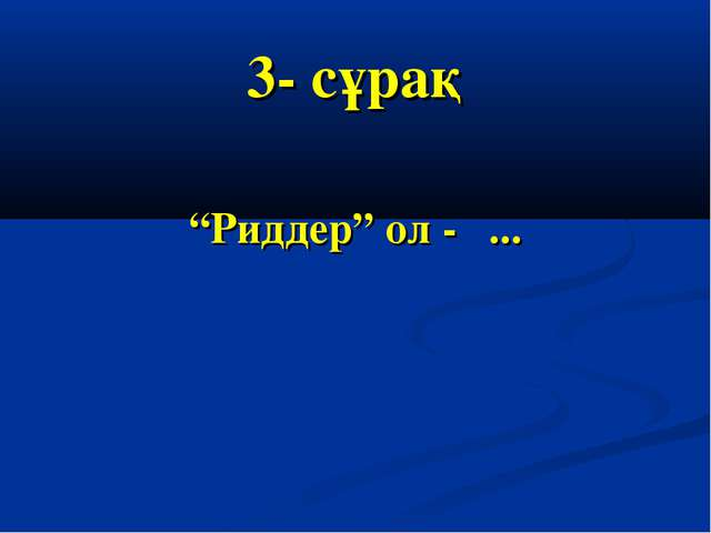 "3- сұрақ ""Риддер"" ол - ..."