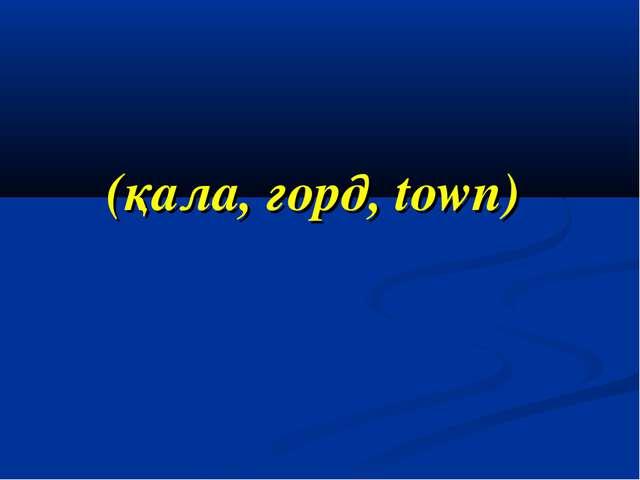 (қала, горд, town)