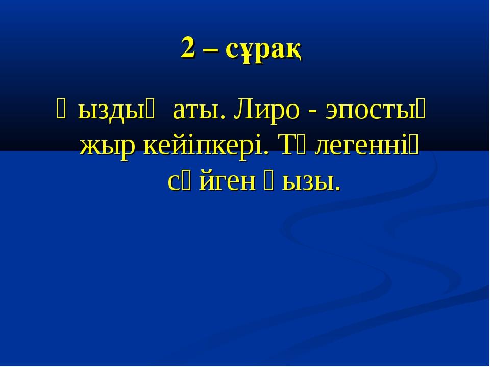 2 – сұрақ Қыздың аты. Лиро - эпостық жыр кейіпкері. Төлегеннің сүйген қызы.