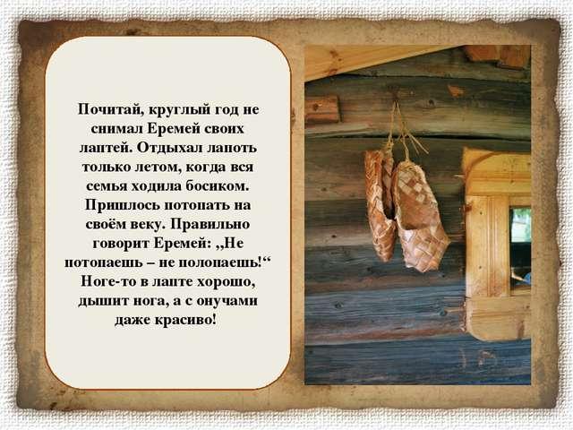 Почитай, круглый год не снимал Еремей своих лаптей. Отдыхал лапоть только лет...