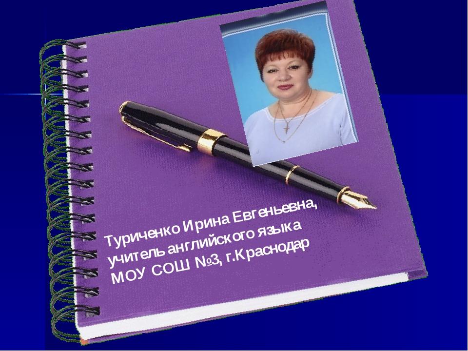 Туриченко Ирина Евгеньевна, учитель английского языка МОУ СОШ №3, г.Краснодар