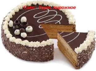Cake - Торт, пирожное