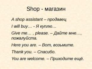 Shop - магазин A shop assistant – продавец I will buy… - Я куплю… Give me… ,