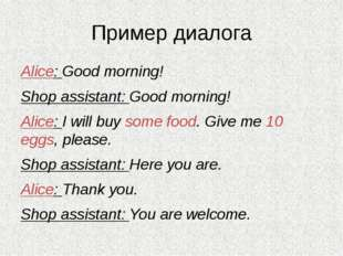 Пример диалога Alice: Good morning! Shop assistant: Good morning! Alice: I wi