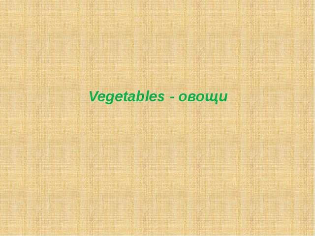 Vegetables - овощи