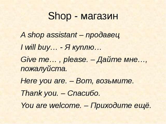 Shop - магазин A shop assistant – продавец I will buy… - Я куплю… Give me… ,...