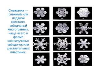 Снежинка— снежный или ледяной кристалл, звёздчатый многогранник, чаще всего