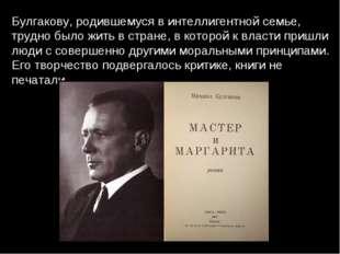 Булгакову, родившемуся в интеллигентной семье, трудно было жить в стране, в к