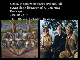 Связь становится более очевидной, когда Иван Бездомный спрашивает Воланда: -