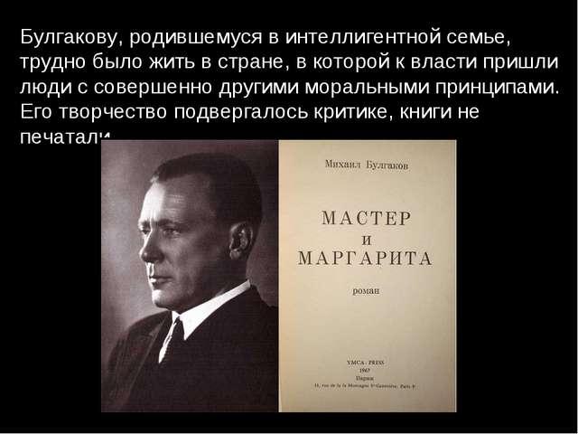 Булгакову, родившемуся в интеллигентной семье, трудно было жить в стране, в к...