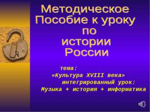 тема: «Культура XVIII века» интегрированный урок: Музыка + история + информа