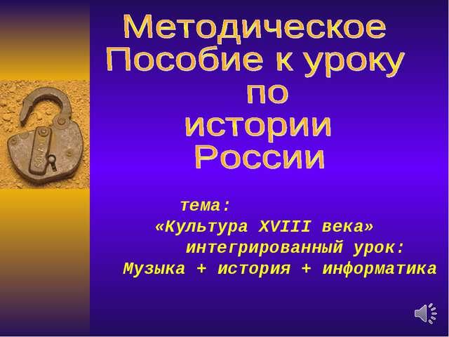 тема: «Культура XVIII века» интегрированный урок: Музыка + история + информа...