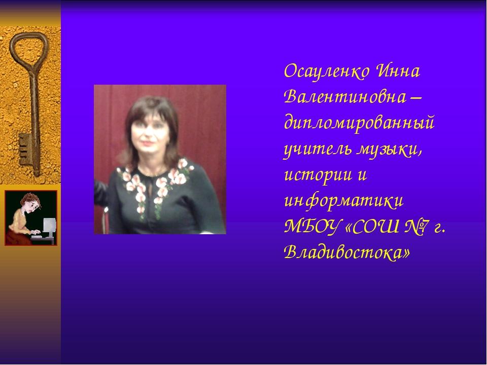 Осауленко Инна Валентиновна – дипломированный учитель музыки, истории и инфор...