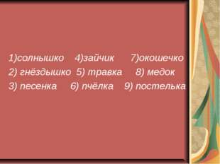 1)солнышко 4)зайчик 7)окошечко 2) гнёздышко 5) травка 8) медок 3) песенка 6)