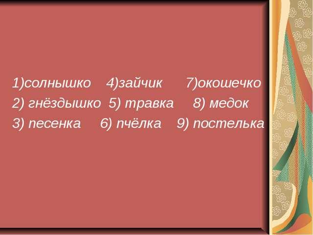 1)солнышко 4)зайчик 7)окошечко 2) гнёздышко 5) травка 8) медок 3) песенка 6)...
