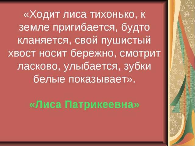 «Ходит лиса тихонько, к земле пригибается, будто кланяется, свой пушистый хво...
