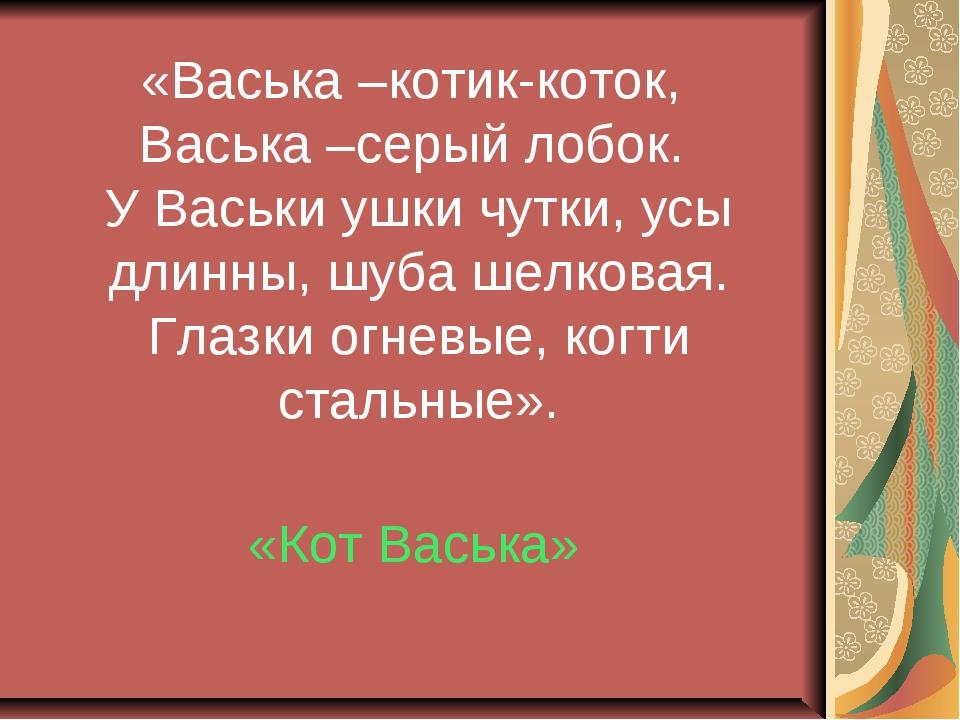 «Васька –котик-коток, Васька –серый лобок. У Васьки ушки чутки, усы длинны, ш...