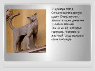 «3 декабря 1941 г. Сегодня съели жареную кошку. Очень вкусно»,- записал в сво