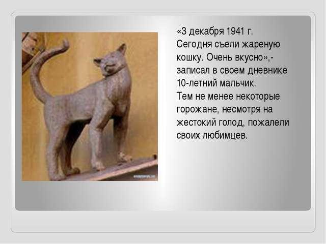 «3 декабря 1941 г. Сегодня съели жареную кошку. Очень вкусно»,- записал в сво...