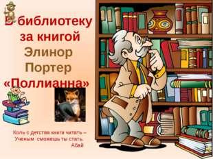В библиотеку за книгой Элинор Портер «Поллианна» Коль с детства книги читать
