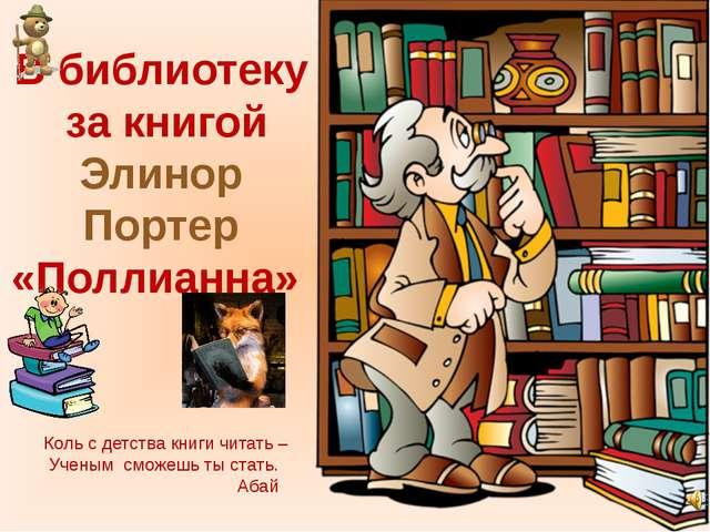 В библиотеку за книгой Элинор Портер «Поллианна» Коль с детства книги читать...