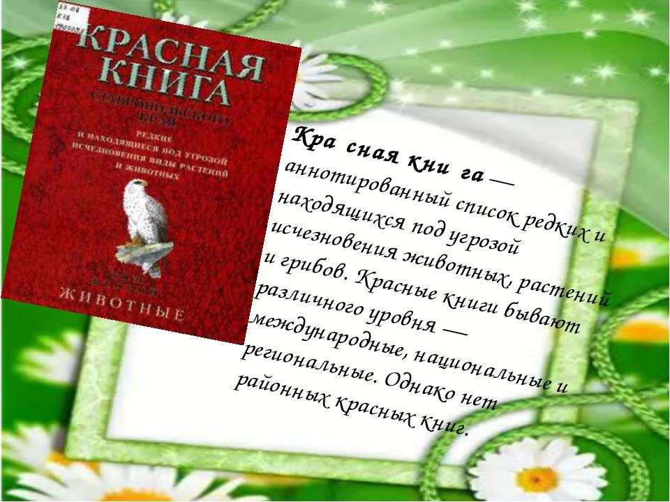 Кра́сная кни́га— аннотированный список редких и находящихся под угрозой исче...