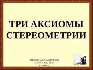 ТРИ АКСИОМЫ СТЕРЕОМЕТРИИ Матвеева Ольга Анатольевна МБОУ «СОШ № 8» г. Ачинск