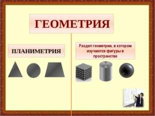 ГЕОМЕТРИЯ ПЛАНИМЕТРИЯ СТЕРЕОМЕТРИЯ Раздел геометрии, в котором изучаются фиг