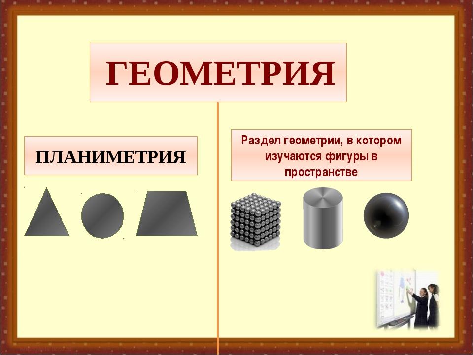 ГЕОМЕТРИЯ ПЛАНИМЕТРИЯ СТЕРЕОМЕТРИЯ Раздел геометрии, в котором изучаются фиг...
