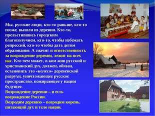 Мы, русские люди, кто-то раньше, кто-то позже, вышли из деревни. Кто-то, прел