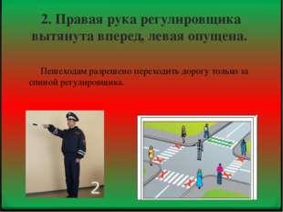 2. Правая рука регулировщика вытянута вперед, левая опущена. Пешеходам разреш