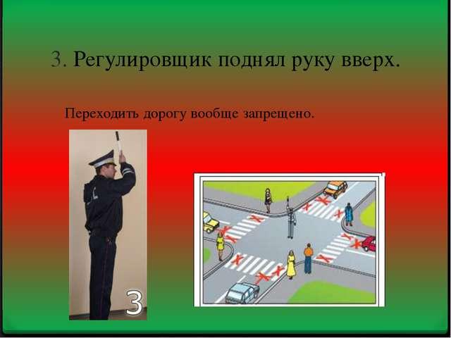 3. Регулировщик поднял руку вверх. Переходить дорогу вообще запрещено.