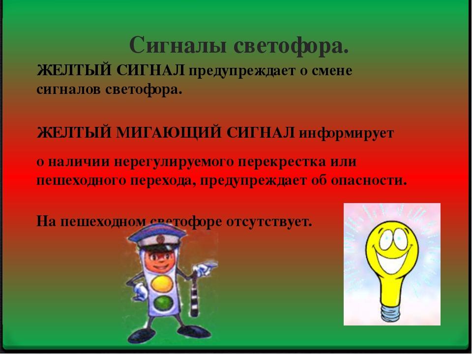 Сигналы светофора. ЖЕЛТЫЙ СИГНАЛ предупреждает о смене сигналов светофора. ЖЕ...