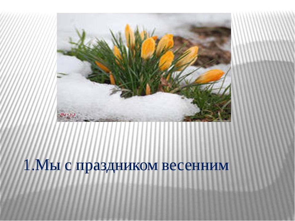 1.Мы с праздником весенним