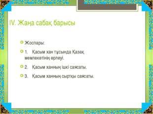 ІV. Жаңа сабақ барысы Жоспары: 1.Қасым хан тұсында Қазақ мемлекетінің өрлеуі