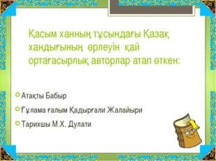 Қасым ханның тұсындағы Қазақ хандығының өрлеуін қай ортағасырлық авторлар ата