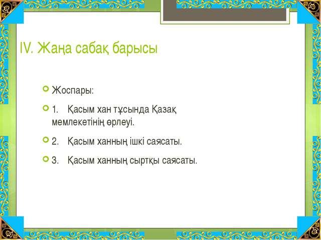 ІV. Жаңа сабақ барысы Жоспары: 1.Қасым хан тұсында Қазақ мемлекетінің өрлеуі...