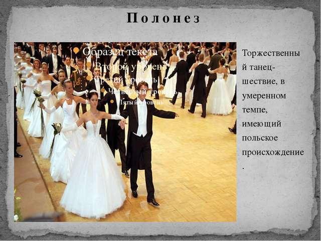 Торжественный танец-шествие, в умеренном темпе, имеющий польское происхождени...