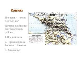 Кавказ Площадь— около 440 тыс. км² Делится на физико-географические районы: