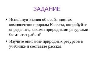 ЗАДАНИЕ Используя знания об особенностях компонентов природы Кавказа, попробу