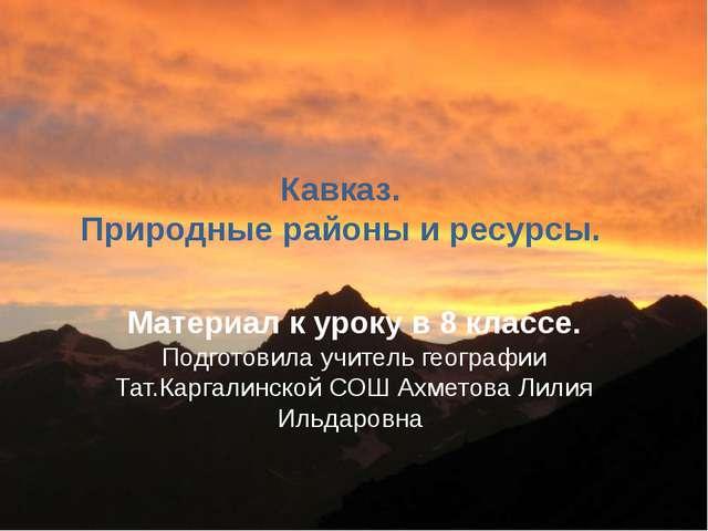 Кавказ. Природные районы и ресурсы. Материал к уроку в 8 классе. Подготовила...