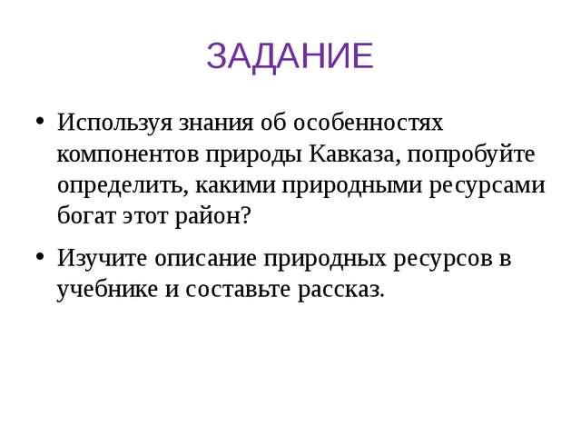 ЗАДАНИЕ Используя знания об особенностях компонентов природы Кавказа, попробу...