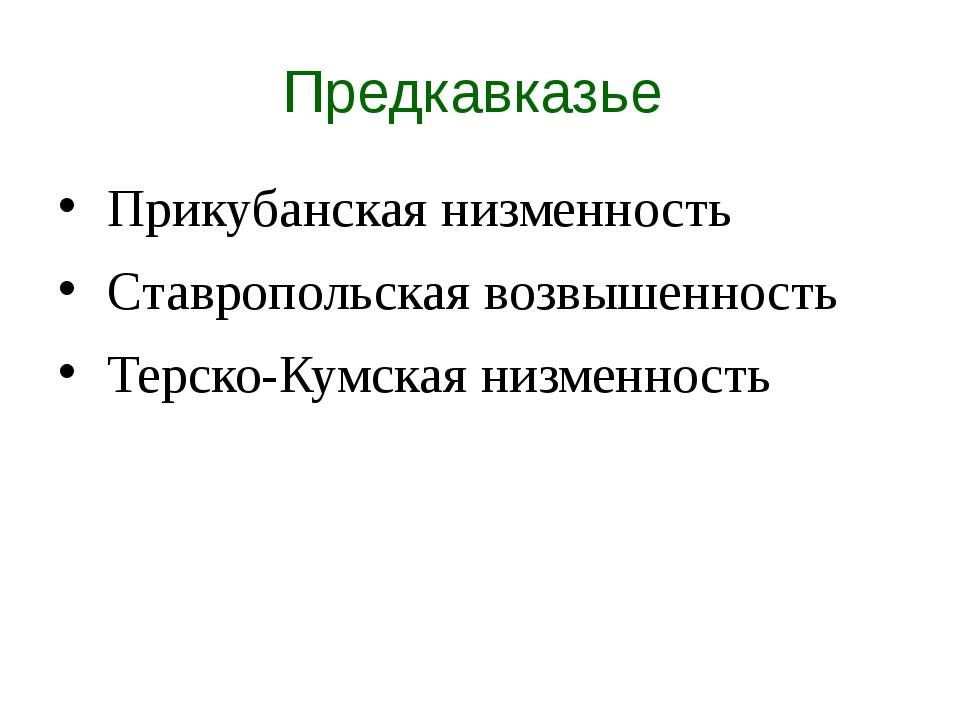 Предкавказье Прикубанская низменность Ставропольская возвышенность Терско-Кум...